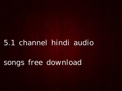 5.1 channel hindi audio songs free download