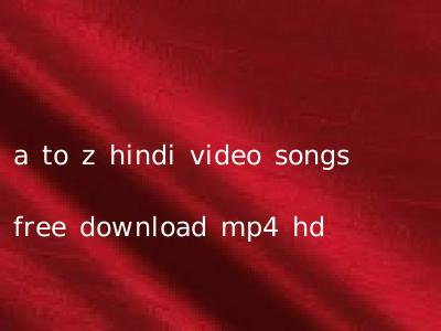 a to z hindi video songs free download mp4 hd
