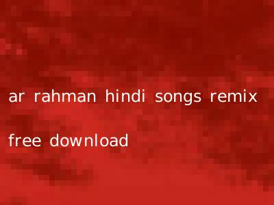 ar rahman hindi songs remix free download