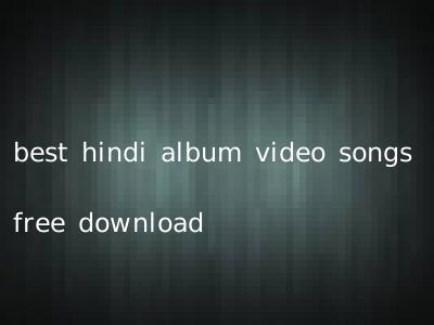 best hindi album video songs free download