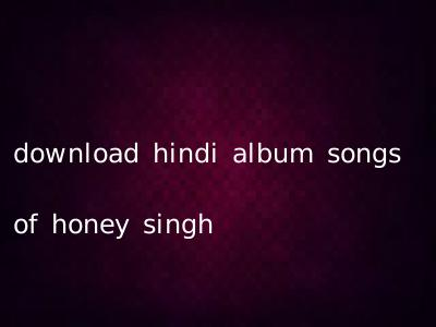 download hindi album songs of honey singh