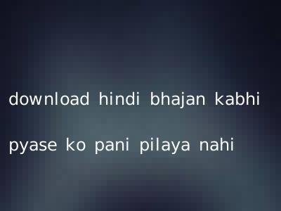 download hindi bhajan kabhi pyase ko pani pilaya nahi