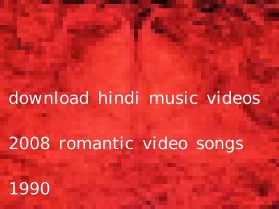download hindi music videos 2008 romantic video songs 1990