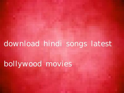 download hindi songs latest bollywood movies