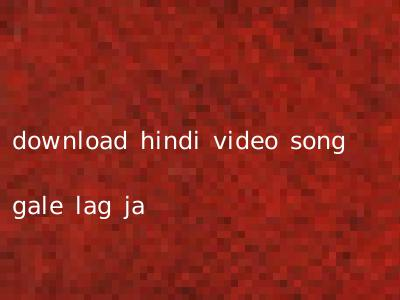 download hindi video song gale lag ja