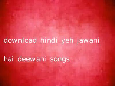 download hindi yeh jawani hai deewani songs