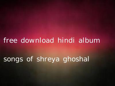 free download hindi album songs of shreya ghoshal