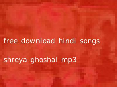 free download hindi songs shreya ghoshal mp3