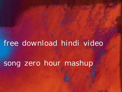 free download hindi video song zero hour mashup