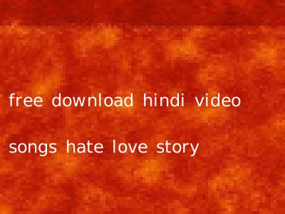 free download hindi video songs hate love story