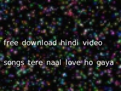 free download hindi video songs tere naal love ho gaya