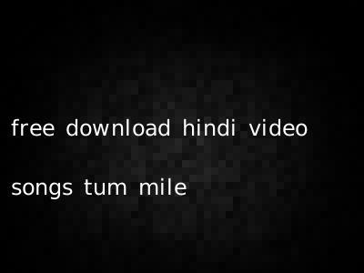 free download hindi video songs tum mile