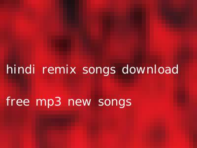 hindi remix songs download free mp3 new songs
