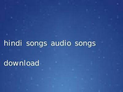 hindi songs audio songs download