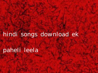 hindi songs download ek paheli leela