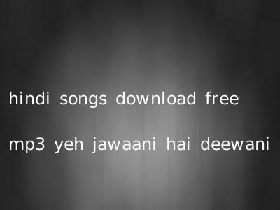 hindi songs download free mp3 yeh jawaani hai deewani