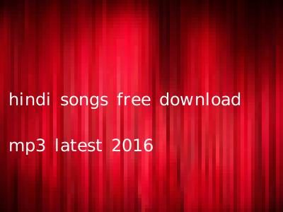 hindi songs free download mp3 latest 2016
