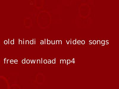 old hindi album video songs free download mp4